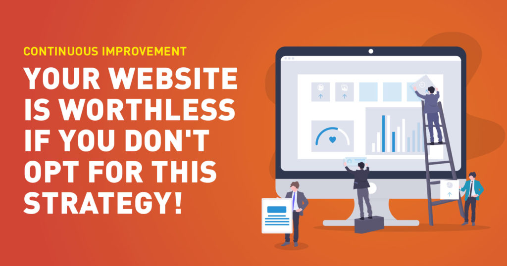 Continuous Improvement - Your website will become worthless if you don't opt for this strategy!