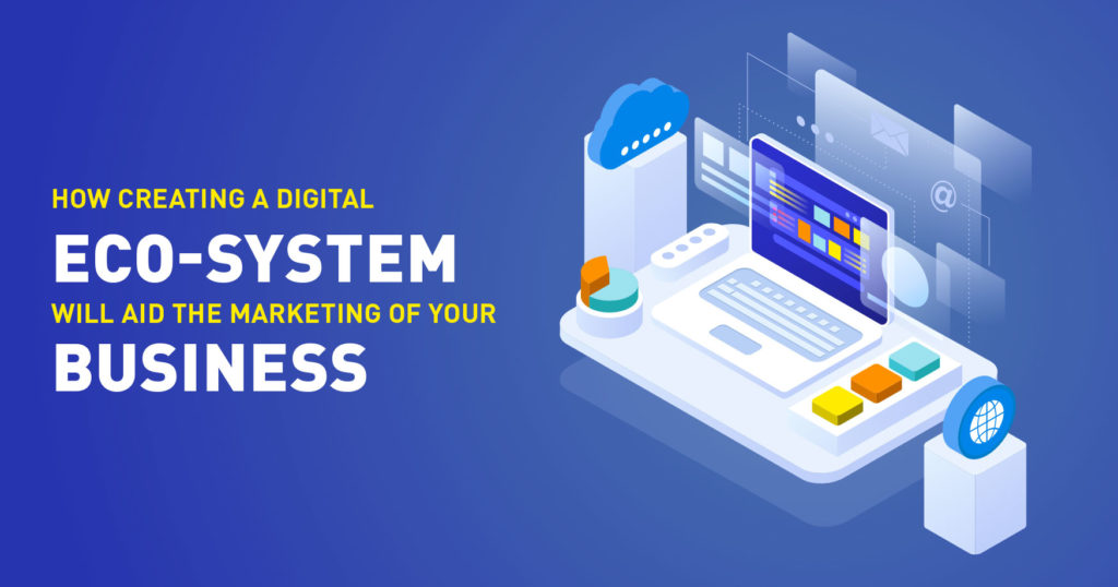 How Creating a Digital Eco-system will aid the marketing of your business